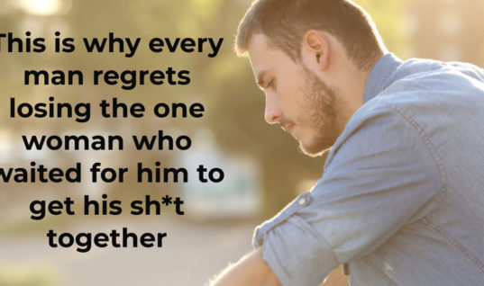 This is why every man regrets losing the one woman who waited for him to get his sh*t together
